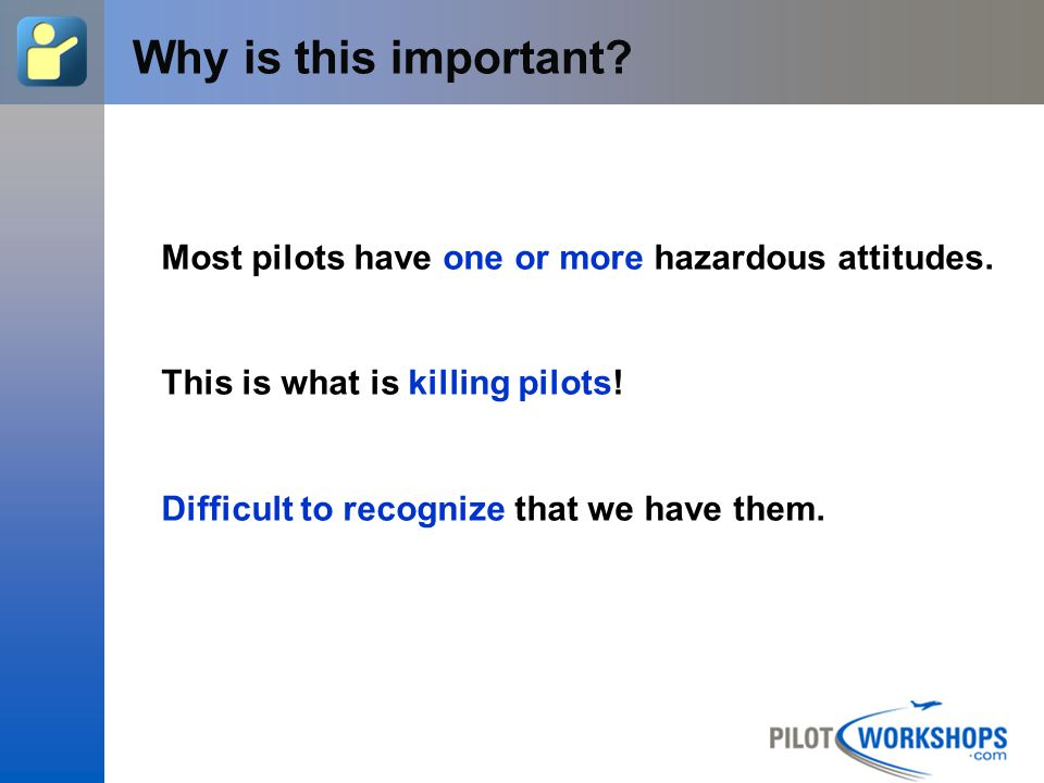 12-Apr-17 [Title of the course] Why is this important Most pilots have one or more hazardous attitudes.